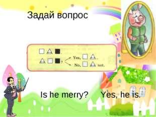 Задай вопрос Is he merry? Yes, he is.