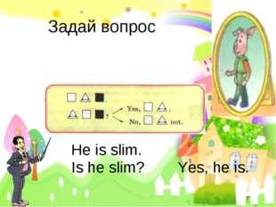 Задай вопрос Не is slim. Is he slim? Yes, he is.