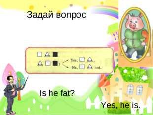 Задай вопрос Is he fat? Yes, he is.