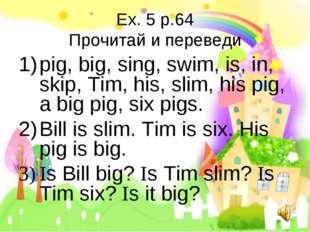Ex. 5 p.64 Прочитай и переведи pig, big, sing, swim, is, in, skip, Tim, his,