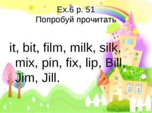 Ex.6 p. 51 Попробуй прочитать it, bit, film, milk, silk, mix, pin, fix, lip,