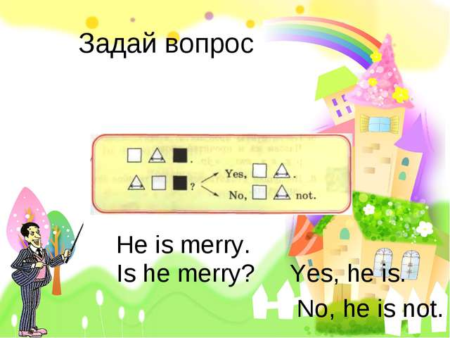 Задай вопрос Не is merry. Is he merry? Yes, he is. No, he is not.