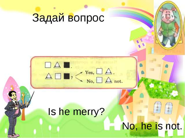 Задай вопрос Is he merry? No, he is not.