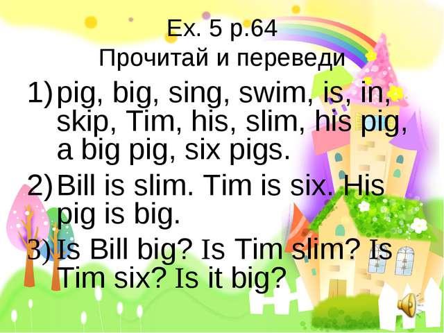 Ex. 5 p.64 Прочитай и переведи pig, big, sing, swim, is, in, skip, Tim, his,...
