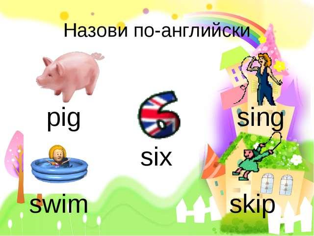 Назови по-английски pig sing swim skip six