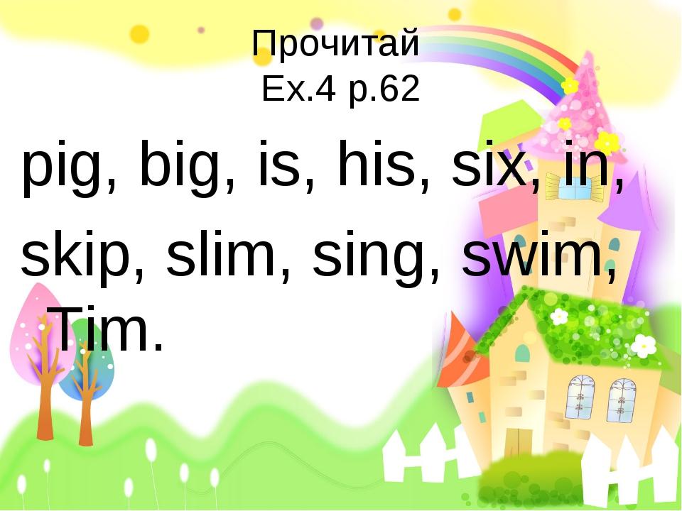 Прочитай Ex.4 p.62 pig, big, is, his, six, in, skip, slim, sing, swim, Tim.
