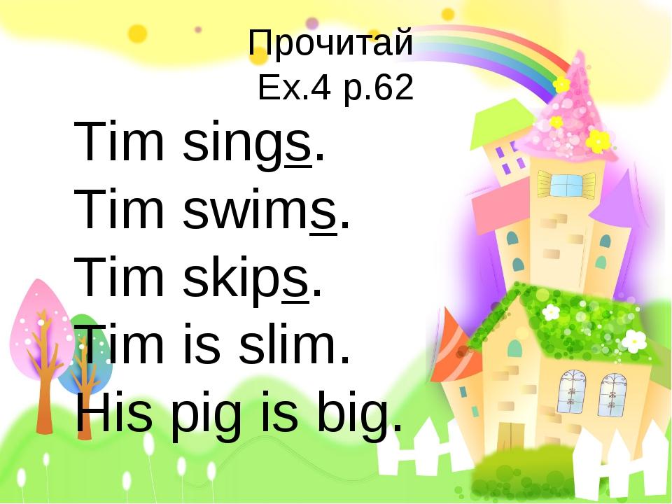 Прочитай Ex.4 p.62 Tim sings. Tim swims. Tim skips. Tim is slim. His pig is b...