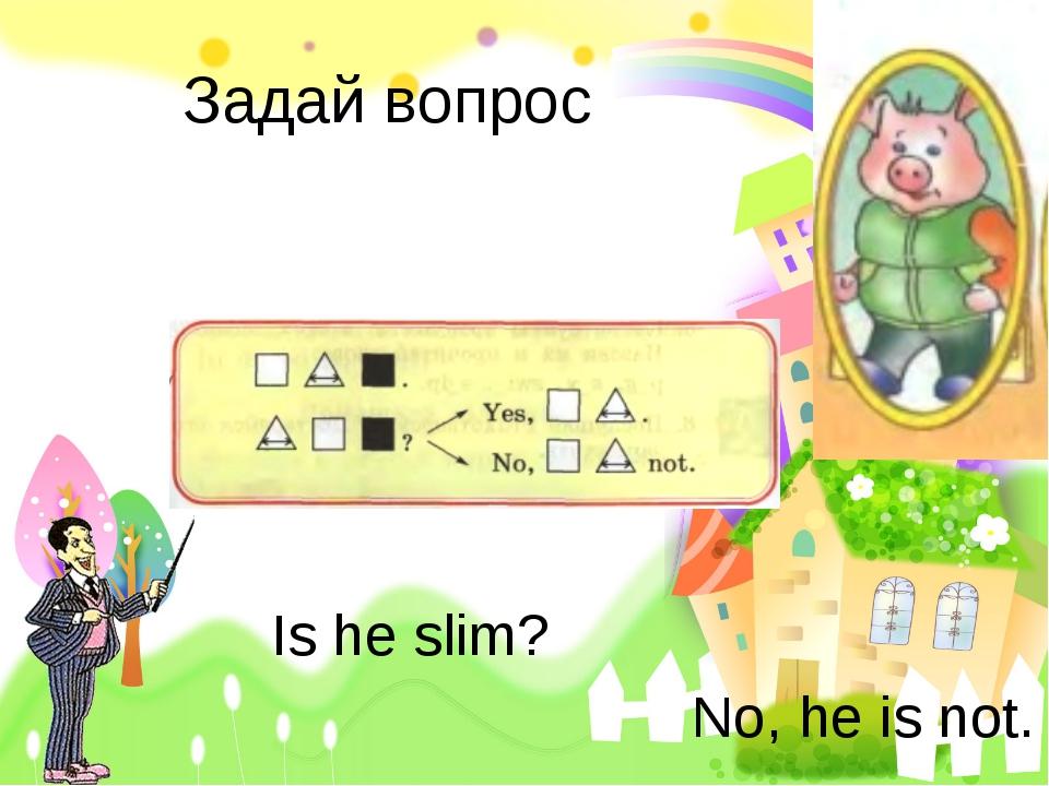 Задай вопрос Is he slim? No, he is not.