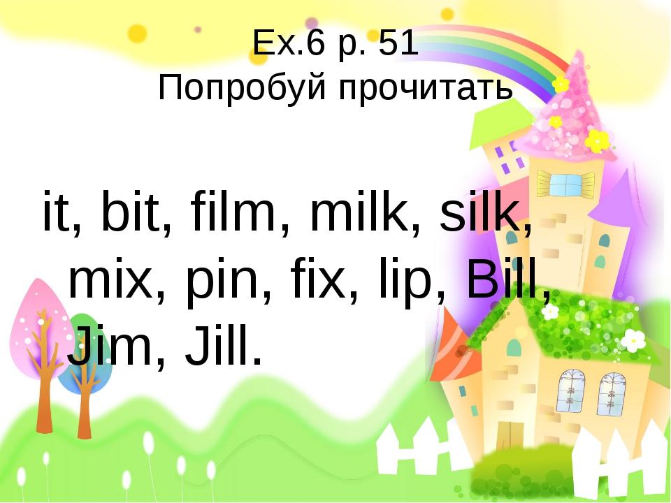 Ex.6 p. 51 Попробуй прочитать it, bit, film, milk, silk, mix, pin, fix, lip,...