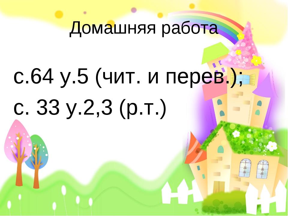 Домашняя работа с.64 у.5 (чит. и перев.); с. 33 у.2,3 (р.т.)