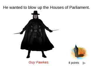 He wanted to blow up the Houses of Parliament. Guy Fawkes. 4 points