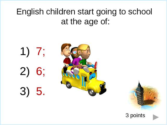 English children start going to school at the age of: 7; 6; 5. 3 points