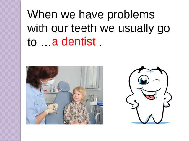 When we have problems with our teeth we usually go to … a dentist. a dentist
