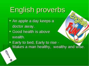 English proverbs An apple a day keeps a doctor away. Good health is above we
