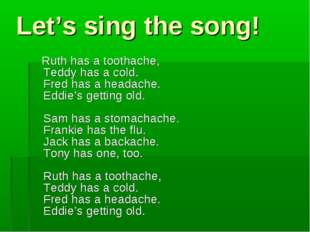 Let's sing the song! Ruth has a toothache, Teddy has a cold. Fred has a heada