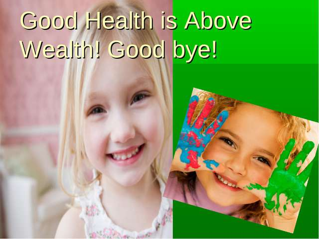 Good Health is Above Wealth! Good bye!