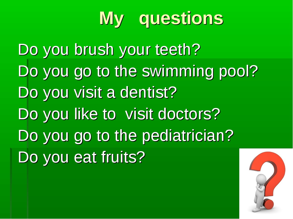 My questions Do you brush your teeth? Do you go to the swimming pool? Do you...