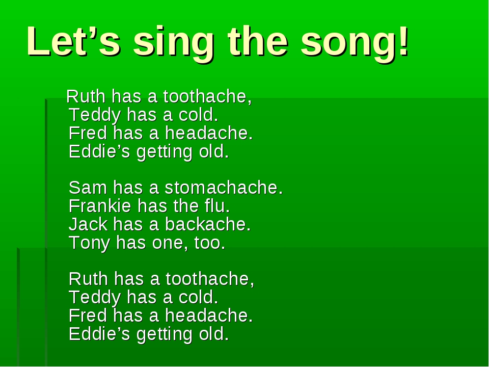 Let's sing the song! Ruth has a toothache, Teddy has a cold. Fred has a heada...