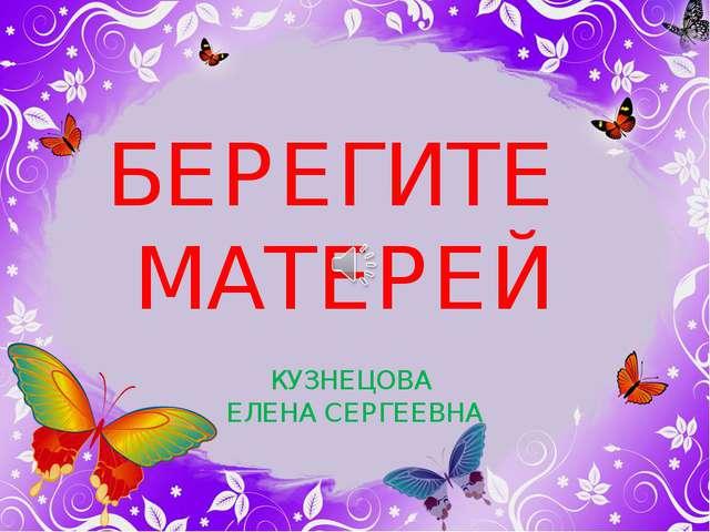 БЕРЕГИТЕ МАТЕРЕЙ КУЗНЕЦОВА ЕЛЕНА СЕРГЕЕВНА