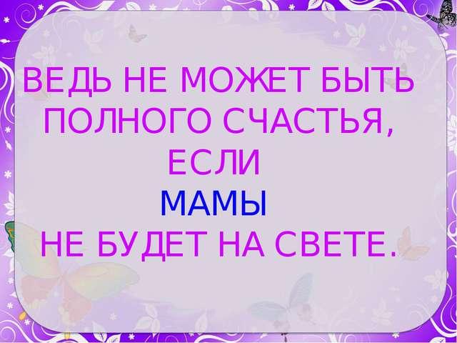 ВЕДЬ НЕ МОЖЕТ БЫТЬ ПОЛНОГО СЧАСТЬЯ, ЕСЛИ МАМЫ НЕ БУДЕТ НА СВЕТЕ.