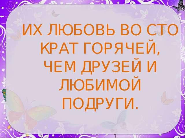 ИХ ЛЮБОВЬ ВО СТО КРАТ ГОРЯЧЕЙ, ЧЕМ ДРУЗЕЙ И ЛЮБИМОЙ ПОДРУГИ.