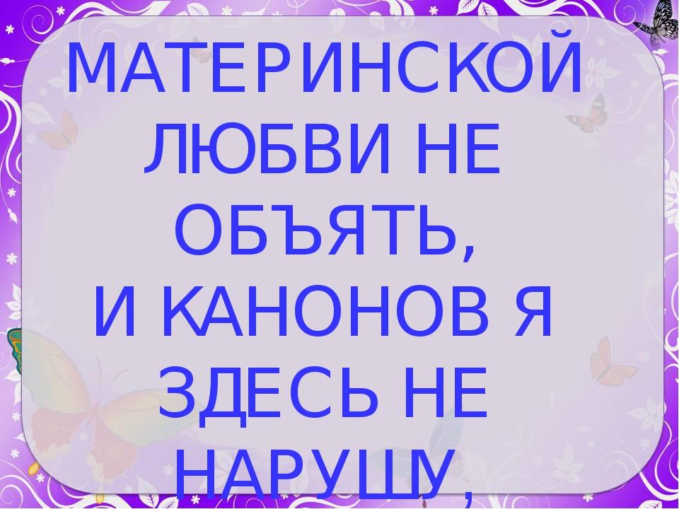 МАТЕРИНСКОЙ ЛЮБВИ НЕ ОБЪЯТЬ, И КАНОНОВ Я ЗДЕСЬ НЕ НАРУШУ,