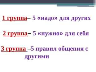 1 группа– 5 «надо» для других 2 группа– 5 «нужно» для себя 3 группа –5 прави