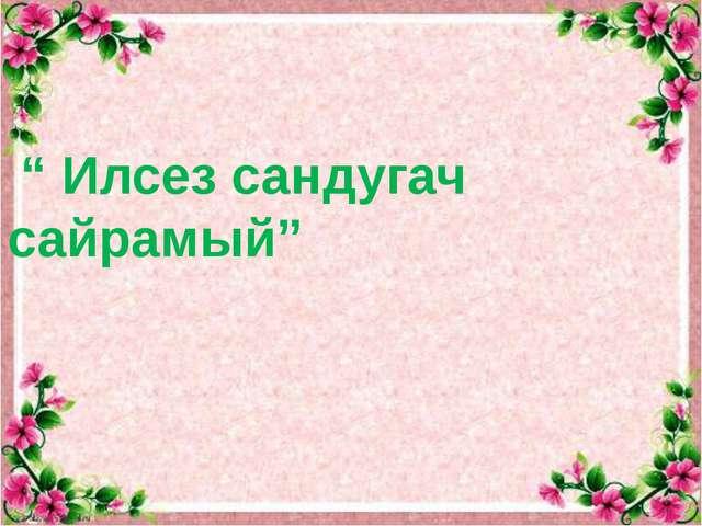""" Илсез сандугач сайрамый"""