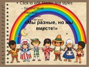 «Мы разные, но мы вместе!»