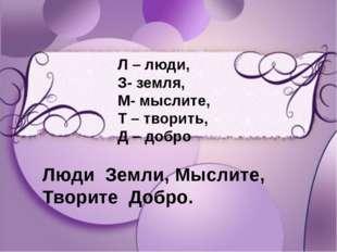 Л – люди, З- земля, М- мыслите, Т – творить, Д – добро Л – люди, З- земля, М-