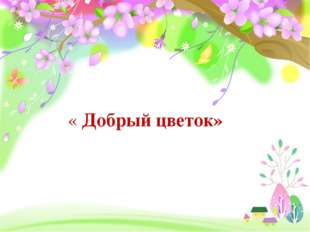 « Добрый цветок»