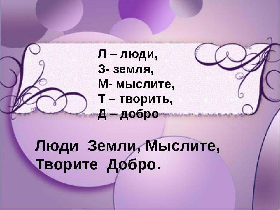 Л – люди, З- земля, М- мыслите, Т – творить, Д – добро Л – люди, З- земля, М-...