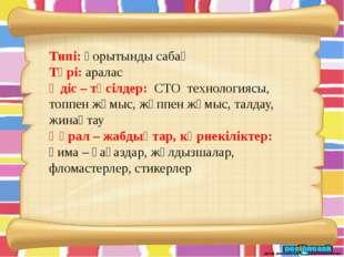 Типі: қорытынды сабақ Түрі: аралас Әдіс – тәсілдер: СТО технологиясы, топпен
