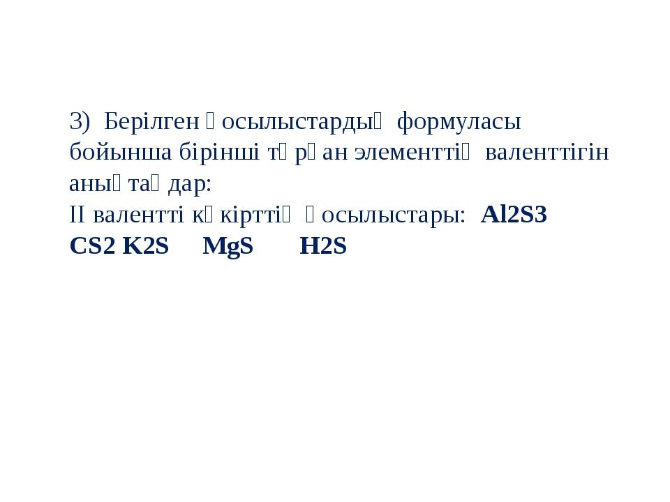 3) Берілген қосылыстардың формуласы бойынша бірінші тұрған элементтің валентт...