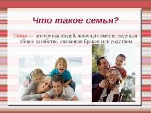 Что такое семья? Семья — это группа людей, живущих вместе, ведущая общее хозя