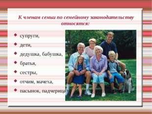 К членам семьи по семейному законодательству относятся: супруги, дети, дедушк