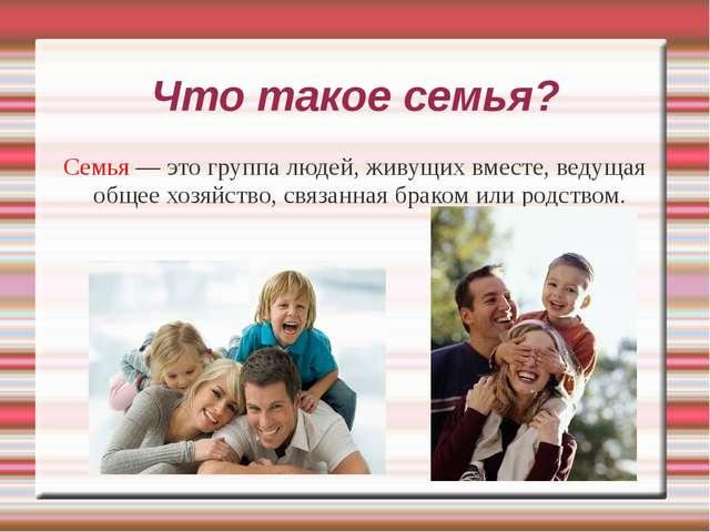 Что такое семья? Семья — это группа людей, живущих вместе, ведущая общее хозя...
