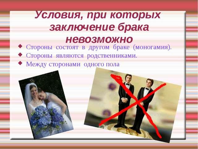 Условия, при которых заключение брака невозможно Стороны состоят в другом бра...
