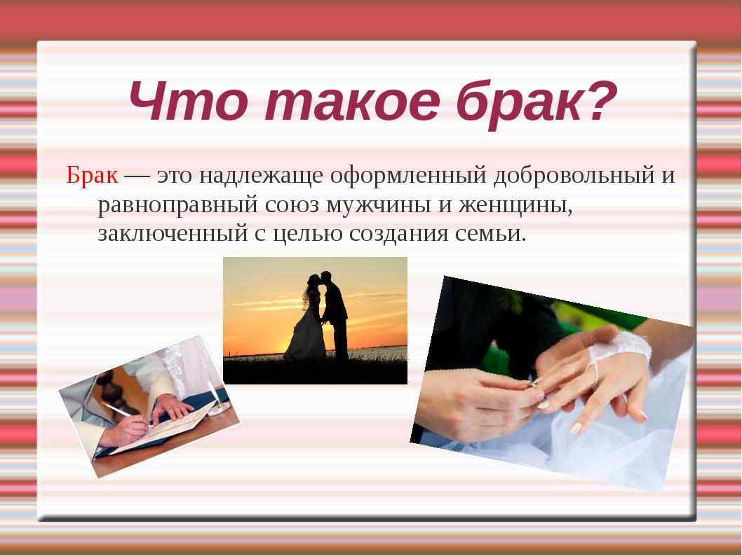 Что такое брак? Брак — это надлежаще оформленный добровольный и равноправный...