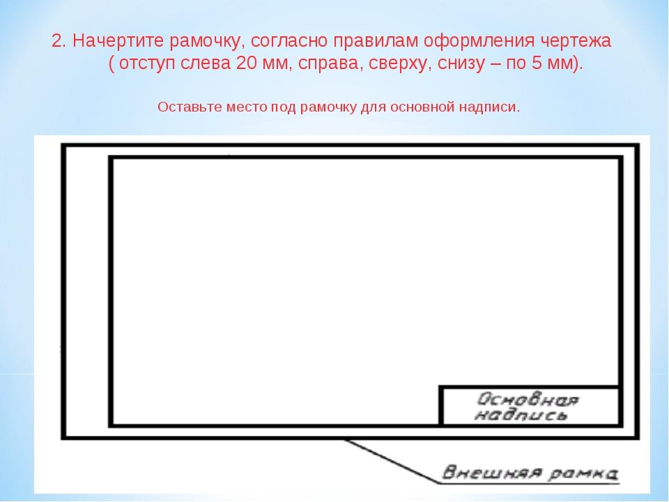 2. Начертите рамочку, согласно правилам оформления чертежа ( отступ слева 20...