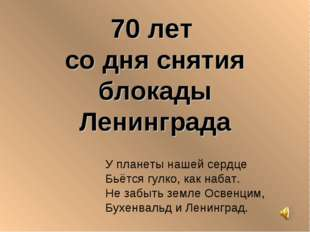 70 лет со дня снятия блокады Ленинграда У планеты нашей сердце Бьётся гулко,