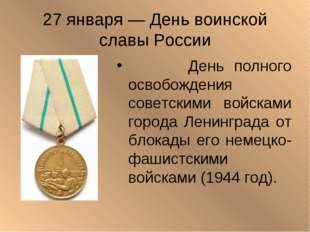 27 января — День воинской славы России День полного освобождения советскими в