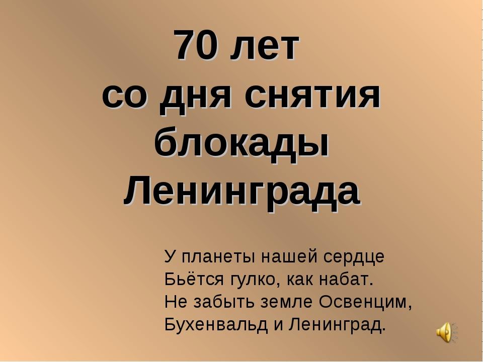 70 лет со дня снятия блокады Ленинграда У планеты нашей сердце Бьётся гулко,...