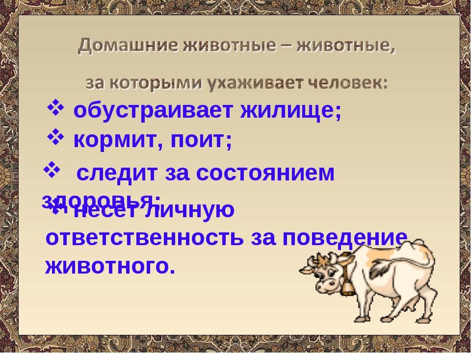обустраивает жилище; кормит, поит; следит за состоянием здоровья; несёт личн...