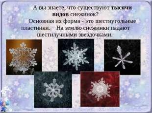 А вы знаете, что существуют тысячи видов снежинок? Основная их форма - это ш