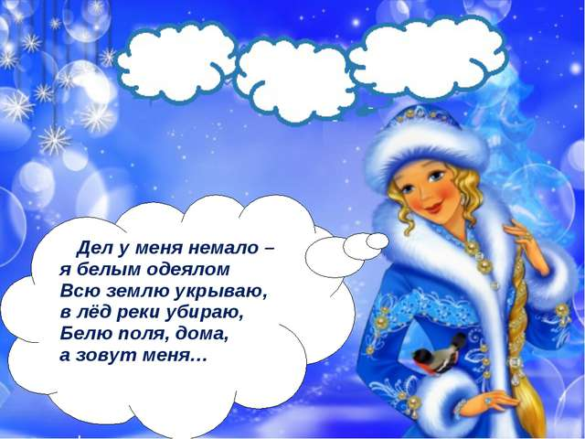 Дел у меня немало – я белым одеялом Всю землю укрываю, в лёд реки убираю, Бе...