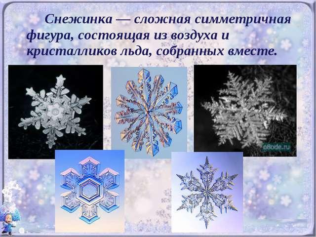 Снежинка — сложная симметричная фигура, состоящая из воздуха и кристалликов...