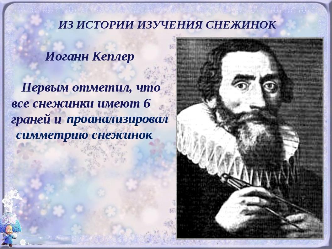 ИЗ ИСТОРИИ ИЗУЧЕНИЯ СНЕЖИНОК Иоганн Кеплер Первым отметил, что все снежинки и...