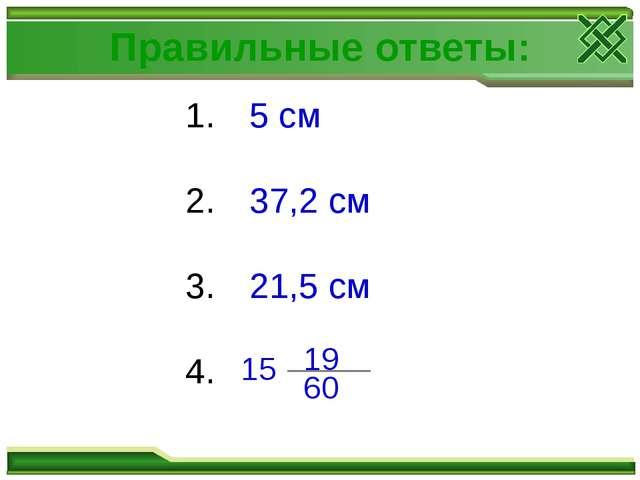 Правильные ответы: 5 см 37,2 см 21,5 см 15 60 19