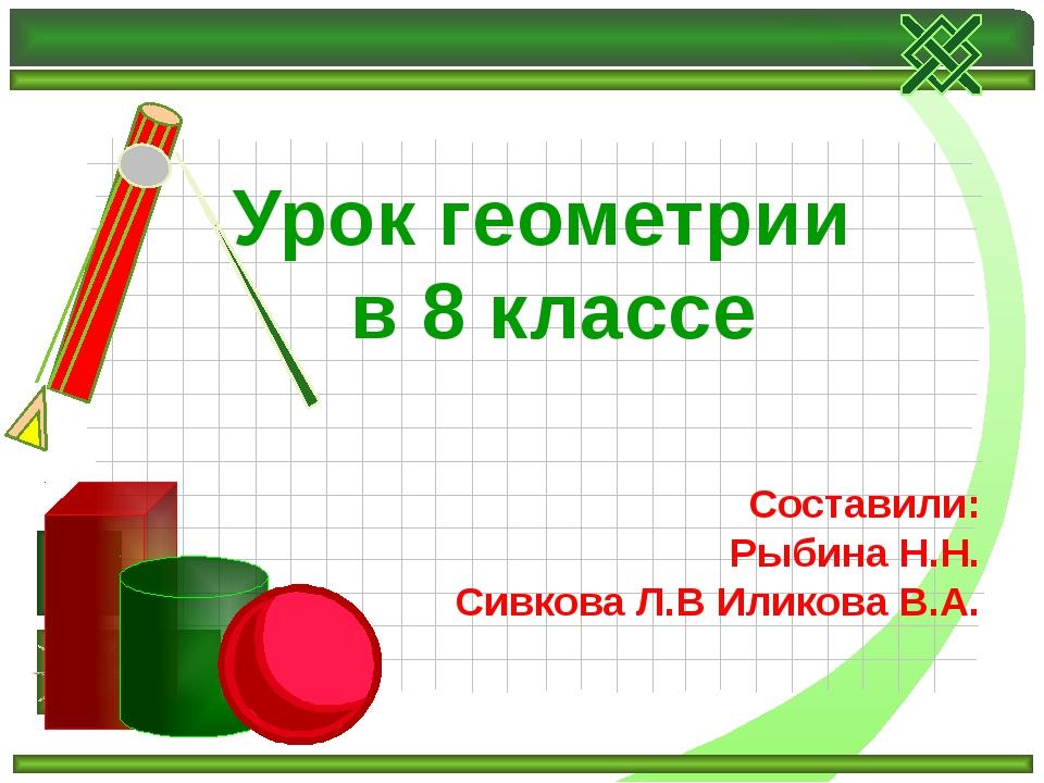 Урок геометрии в 8 классе Составили: Рыбина Н.Н. Сивкова Л.В Иликова В.А.